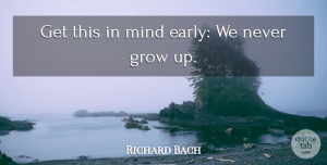 Richard Bach Quote About Growing Up, Mind, Grows: Get This In Mind Early...