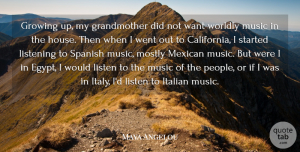 Music Quotes, Maya Angelou Quote About Growing, Italian, Mexican, Mostly, Music: Growing Up My Grandmother Did...