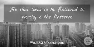 William Shakespeare Quote About Love, Flattery, Worthy: He That Loves To Be...