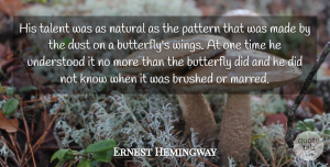 Butterfly Quotes, Ernest Hemingway Quote About Butterfly, Dust, Wings: His Talent Was As Natural...