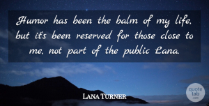 Lana Turner Quote About Humor, Reserved, Has Beens: Humor Has Been The Balm...