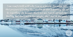 Hayley Hasselhoff Quote About Feeling, Felt, Fit, Good, Lose: I Am Comfortable With Who...