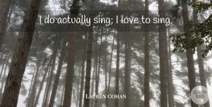 Lauren Cohan Quote About Love: I Do Actually Sing I...