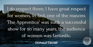 Women Quotes, Donald Trump Quote About Audience, Great, Reasons, Respect, Successful: I Do Respect Them I...