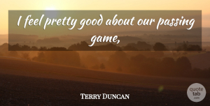 Terry Duncan Quote About Good, Passing: I Feel Pretty Good About...