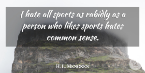 H. L. Mencken Quote About Sports, Hate, Common Sense: I Hate All Sports As...