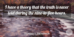 Truth Quotes, Hunter S. Thompson Quote About Funny, Truth, Epic: I Have A Theory That...
