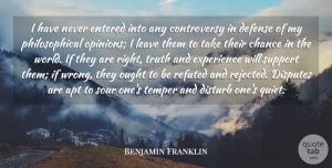 Benjamin Franklin Quote About Apt, Chance, Defense, Disputes, Disturb: I Have Never Entered Into...