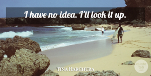 Tina Harchuba Quote About undefined: I Have No Idea Ill...