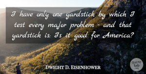 Dwight D. Eisenhower Quote About Good, Major, Yardstick: I Have Only One Yardstick...