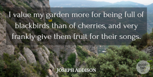 Joseph Addison Quote About Song, Garden, Animal: I Value My Garden More...