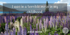 Joyce Meyer Quote About Childhood, Terrible, Mess: I Was In A Terrible...