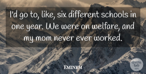 Eminem Quote About Mom, Mother, School: Id Go To Like Six...