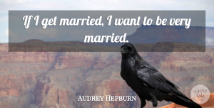 Audrey Hepburn Quote About Inspiring, Marriage, Wedding: If I Get Married I...
