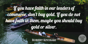 Robert Kiyosaki Quote About Leader, Gold, Have Faith: If You Have Faith In...
