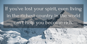 Robert Kiyosaki Quote About Country, Richest: If Youve Lost Your Spirit...