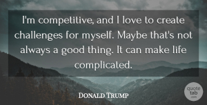 Life Quotes, Donald Trump Quote About Challenges, Create, Good, Life, Love: Im Competitive And I Love...