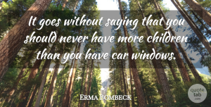 Erma Bombeck Quote About American Journalist, Car, Children, Goes: It Goes Without Saying That...