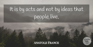 Anatole France Quote About Motivational, Life Changing, Crazy: It Is By Acts And...