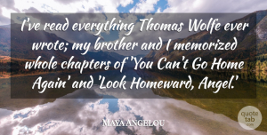 Home Quotes, Maya Angelou Quote About Brother, Angel, Home: Ive Read Everything Thomas Wolfe...