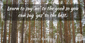 Leadership Quotes, John C. Maxwell Quote About Inspirational, Leadership, Learning: Learn To Say No To...