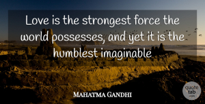 Mahatma Gandhi Quote About Force, Humblest, Imaginable, Love, Strongest: Love Is The Strongest Force...