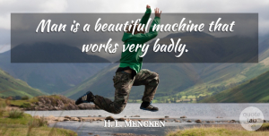 H. L. Mencken Quote About Beautiful, Men, Machines: Man Is A Beautiful Machine...
