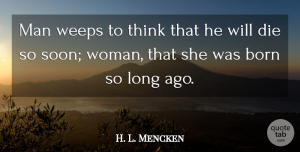 H. L. Mencken Quote About Men, Thinking, Long Ago: Man Weeps To Think That...