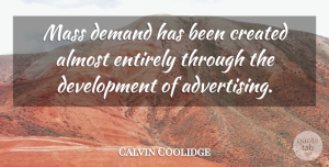 Calvin Coolidge Quote About Demand, Development, Advertising: Mass Demand Has Been Created...
