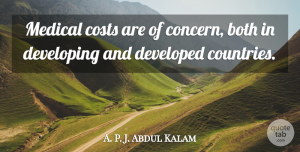 A. P. J. Abdul Kalam Quote About Both, Costs, Developed, Medical: Medical Costs Are Of Concern...