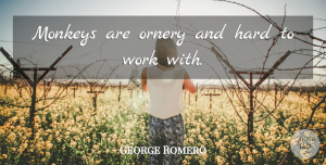 George Romero Quote About Hard, Monkeys, Work: Monkeys Are Ornery And Hard...