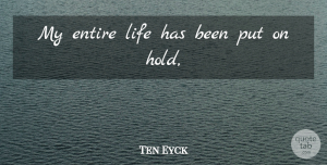 Ten Eyck Quote About Entire, Life: My Entire Life Has Been...