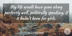 Life Quotes, P. J. O'Rourke Quote About Gone, Life, Perfectly: My Life Would Have Gone...