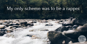 Schemes Quotes, Eminem Quote About Rapper, Schemes: My Only Scheme Was To...