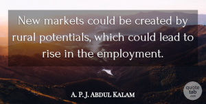 A. P. J. Abdul Kalam Quote About Created, Markets, Rural: New Markets Could Be Created...