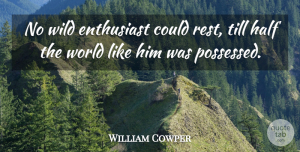 William Cowper Quote About Enthusiasm, Half, World: No Wild Enthusiast Could Rest...