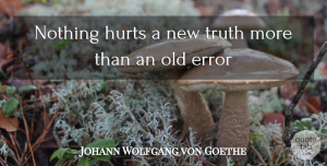 Truth Quotes, Johann Wolfgang von Goethe Quote About Error, Hurts, Truth: Nothing Hurts A New Truth...
