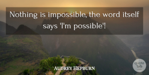 Audrey Hepburn Quote About Inspirational, Motivational, Positive: Nothing Is Impossible The Word...