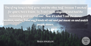 Music Quotes, Maya Angelou Quote About Anymore, Call, Covered, Dance, Half: One Of My Lungs Is...