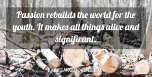 Alive Quotes, Ralph Waldo Emerson Quote About Passion, Alive, World: Passion Rebuilds The World For...