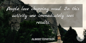 Inspirational Quotes, Albert Einstein Quote About Love, Inspirational, Work: People Love Chopping Wood In...