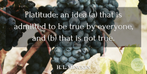 H. L. Mencken Quote About Ideas, Cynical, Literature: Platitude An Idea A That...