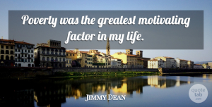 Jimmy Dean Quote About Inspirational, Motivational, Poverty: Poverty Was The Greatest Motivating...