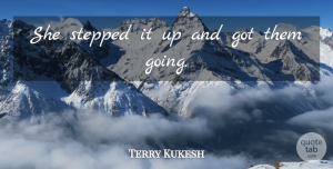 Terry Kukesh Quote About Stepped: She Stepped It Up And...