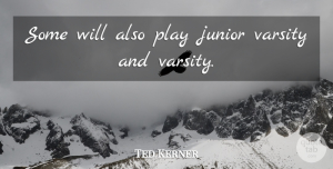 Ted Kerner Quote About Junior: Some Will Also Play Junior...