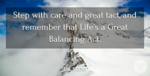 Life Quotes, Dr. Seuss Quote About Balancing, Care, Great, Life, Remember: Step With Care And Great...