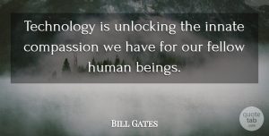 Technology Quotes, Bill Gates Quote About Compassion, Technology, Unlocking: Technology Is Unlocking The Innate...