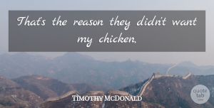 Timothy McDonald Quote About Reason: Thats The Reason They Didnt...