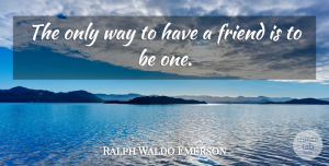 Inspirational Quotes, Ralph Waldo Emerson Quote About Inspirational, Friendship, True Friend: The Only Way To Have...