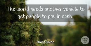Suze Orman Quote About People, World, Cash: The World Needs Another Vehicle...